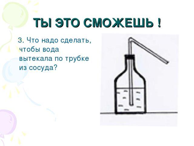 ТЫ ЭТО СМОЖЕШЬ ! 3. Что надо сделать, чтобы вода вытекала по трубке из сосуда?