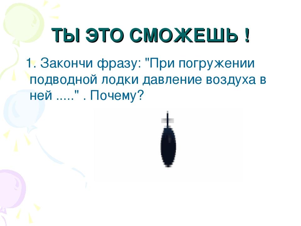 """ТЫ ЭТО СМОЖЕШЬ ! 1. Закончи фразу: """"При погружении подводной лодки давление в..."""