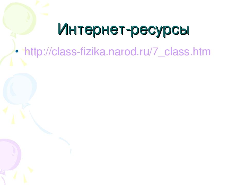 Интернет-ресурсы http://class-fizika.narod.ru/7_class.htm