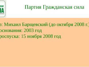 Партия Гражданская сила Лидер: Михаил Барщевский (до октября 2008 г.) Дата ос