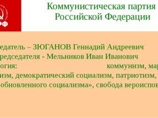 Коммунистическая партия Российской Федерации Председатель – ЗЮГАНОВ Геннадий