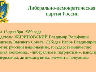 Либерально-демократическая партия России Создана 13 декабря 1989 года. Предсе