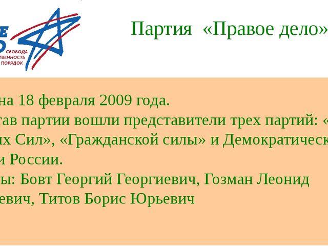 Партия «Правое дело» Создана 18 февраля 2009 года. В состав партии вошли пред...