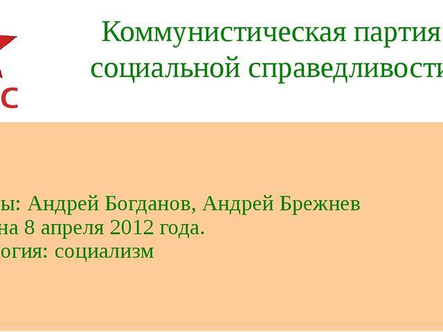 Коммунистическая партия социальной справедливости Лидеры: Андрей Богданов, Ан...