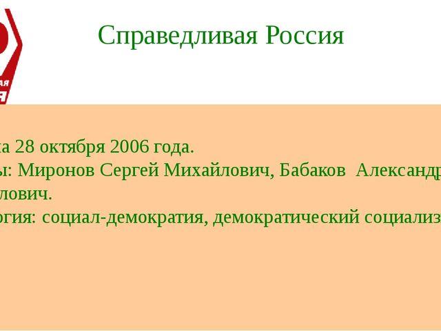 Справедливая Россия Создана 28 октября 2006 года. Лидеры: Миронов Сергей Миха...