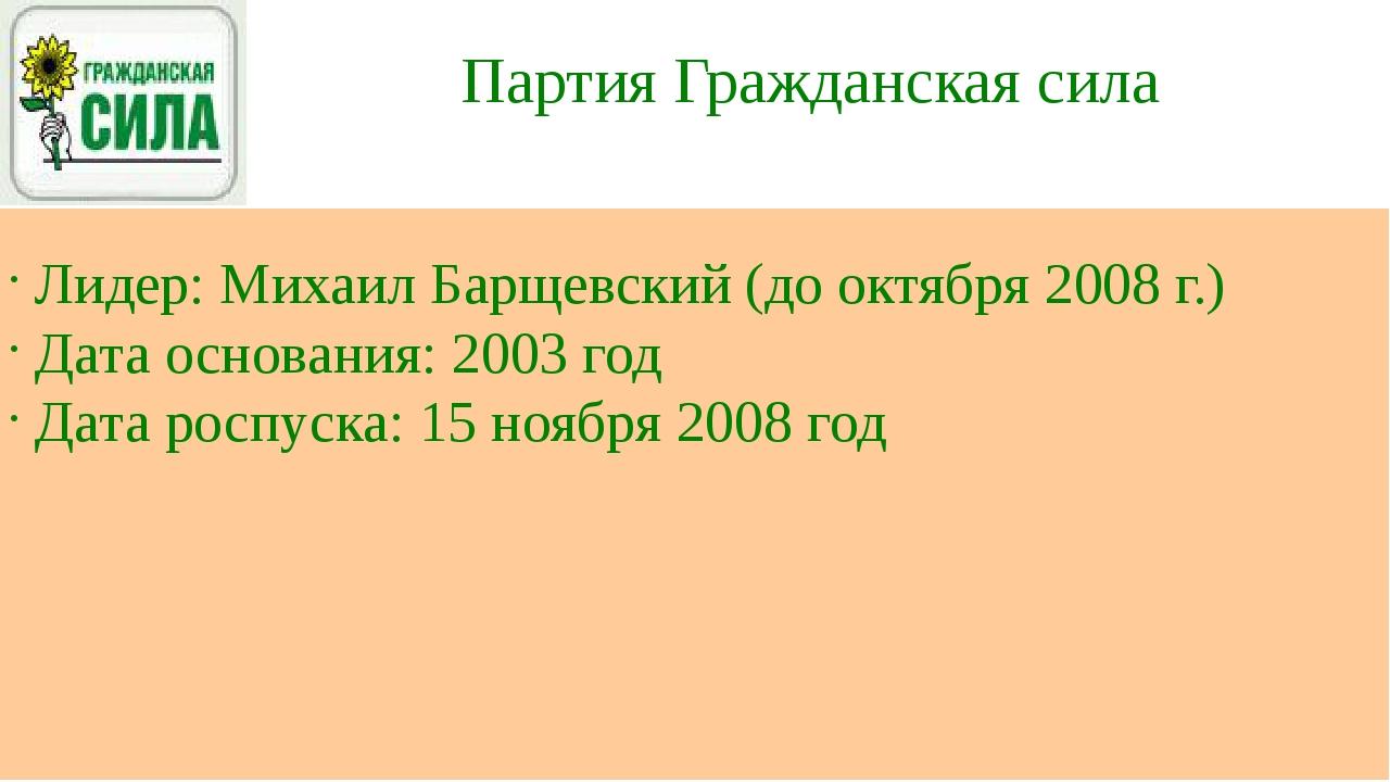 Партия Гражданская сила Лидер: Михаил Барщевский (до октября 2008 г.) Дата ос...