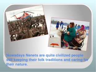 Nowadays Nenets are quite civilized people still keeping their folk tradition