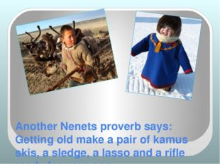 Another Nenets proverb says: Getting old make a pair of kamus skis, a sledge,