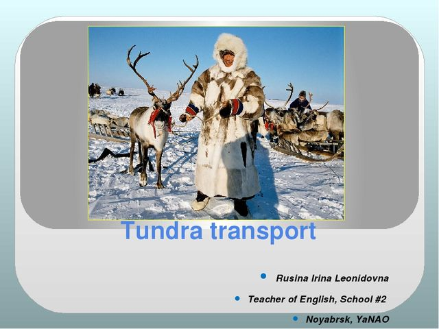 Tundra transport Rusina Irina Leonidovna Teacher of English, School #2 Noyabr...