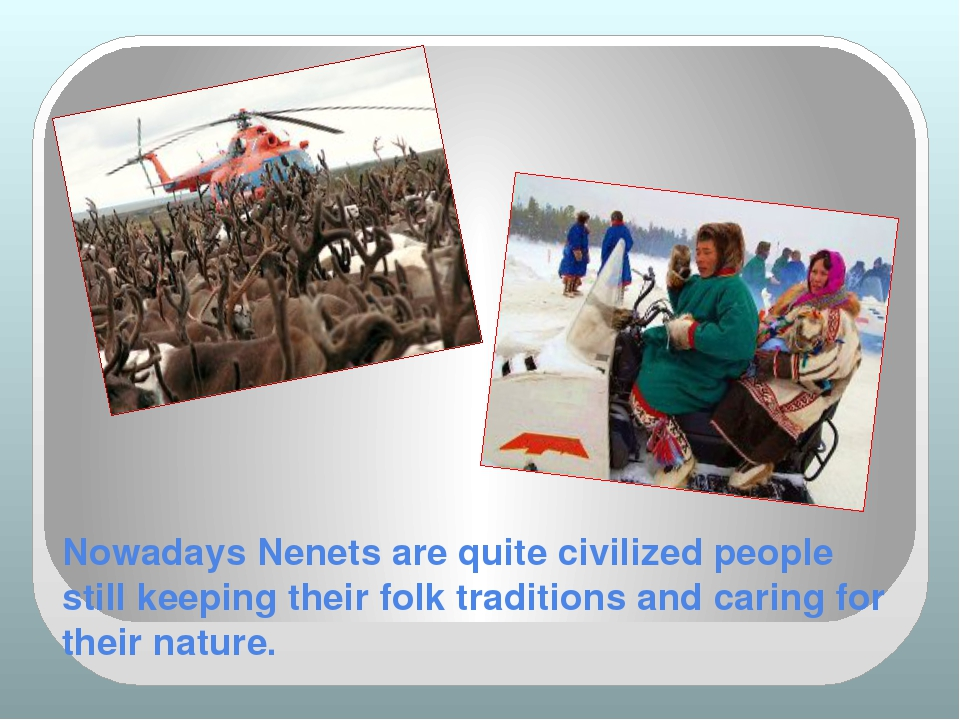 Nowadays Nenets are quite civilized people still keeping their folk tradition...