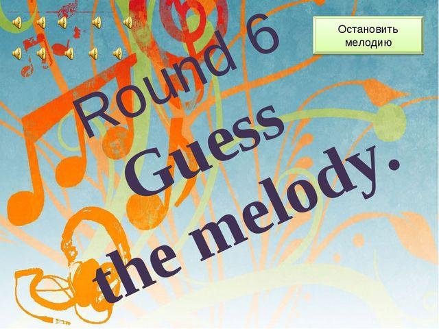 Round 6 Guess the melody. Остановить мелодию