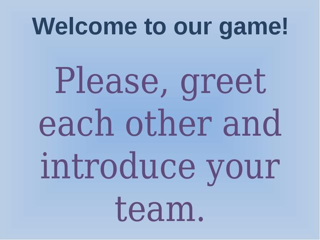 Welcome to our game! Please, greet each other and introduce your team.