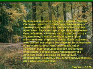 Киреевский был очень дружен с семьей Толстых. Он служил вместе с отцом Льва Н
