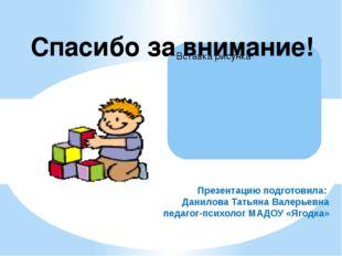 Презентацию подготовила: Данилова Татьяна Валерьевна педагог-психолог МАДОУ «