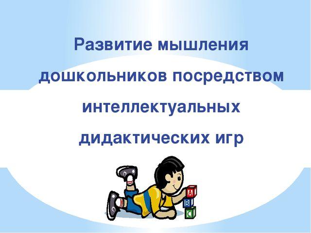 Развитие мышления дошкольников посредством интеллектуальных дидактических игр