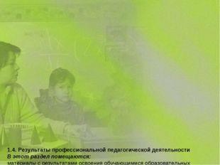 1.4. Результаты профессиональной педагогической деятельности В этот раздел п