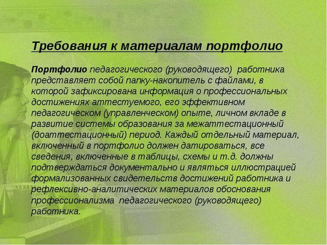 Требования к материалам портфолио Портфолио педагогического (руководящего) ра...