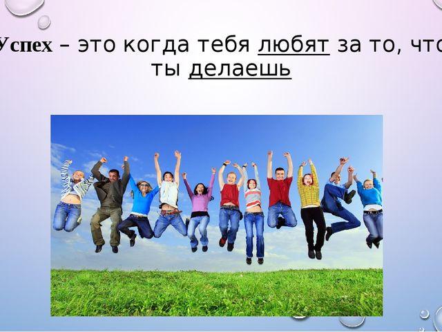 Успех – это когда тебя любят за то, что ты делаешь