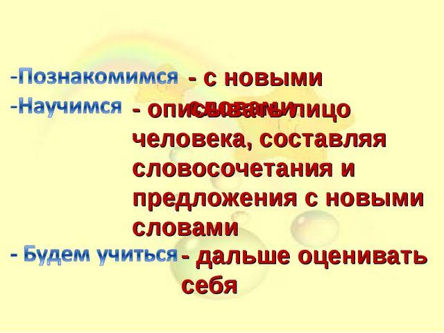 - с новыми словами - описывать лицо человека, составляя словосочетания и пре...