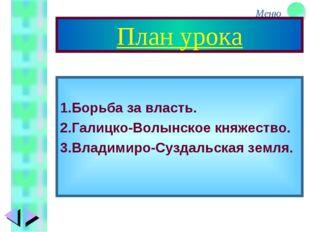 План урока 1.Борьба за власть. 2.Галицко-Волынское княжество. 3.Владимиро-Суз