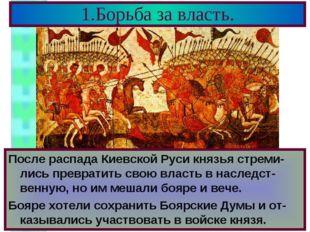 1.Борьба за власть. После распада Киевской Руси князья стреми-лись превратить