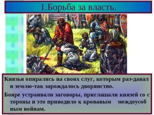 1.Борьба за власть. Князья опирались на своих слуг, которым раз-давали землю-