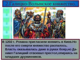 2.Галицко-Волынское княжество. В 1202 г. Романа пригласили княжить в Киев.Но
