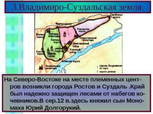 3.Владимиро-Суздальская земля. На Северо-Востоке на месте племенных цент-ров