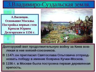3.Владимиро-Суздальская земля. Долгорукий вел продолжительную войну за Киев в