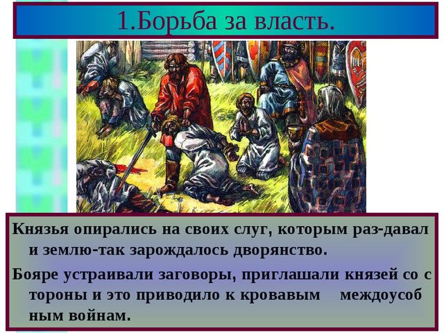 1.Борьба за власть. Князья опирались на своих слуг, которым раз-давали землю-...
