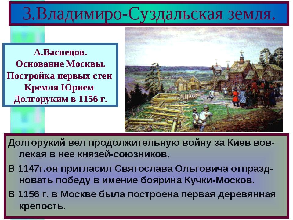 3.Владимиро-Суздальская земля. Долгорукий вел продолжительную войну за Киев в...