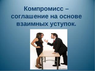Компромисс – соглашение на основе взаимных уступок.