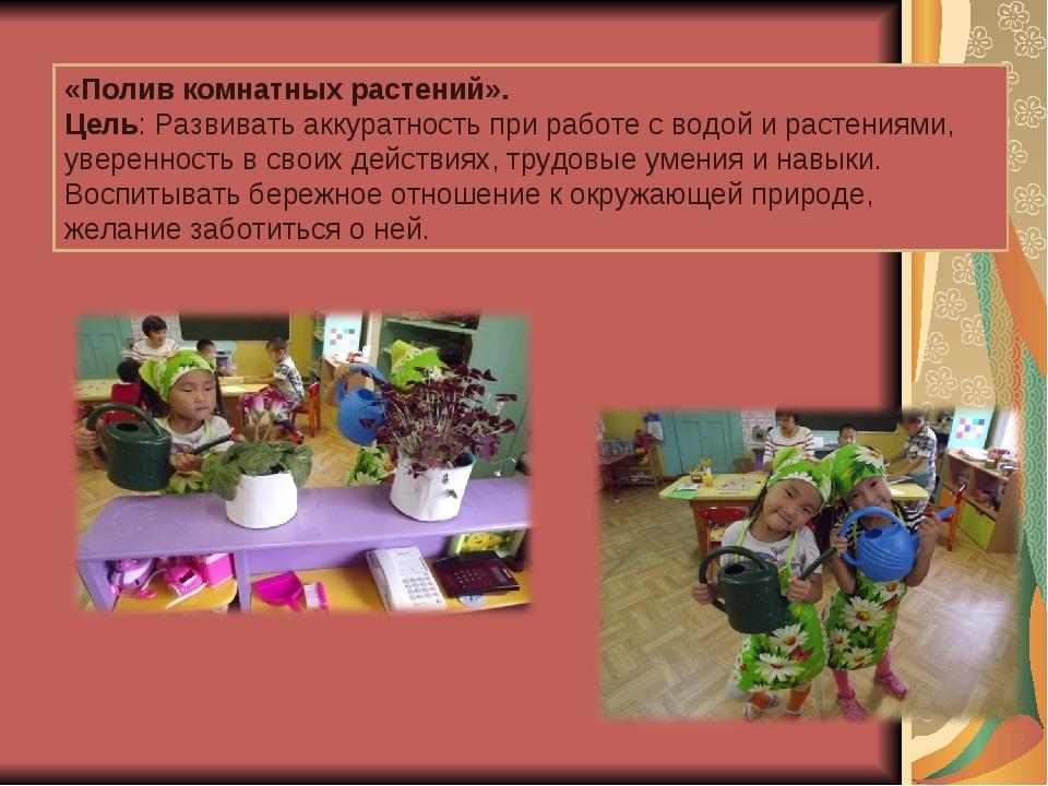 «Полив комнатных растений». Цель: Развивать аккуратность при работе с водой и...
