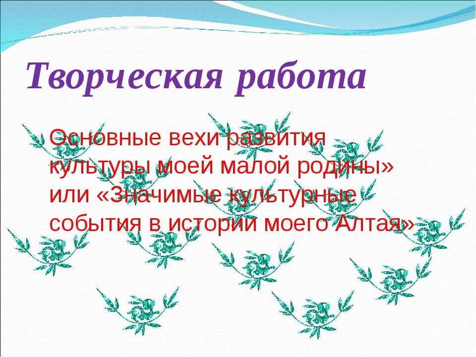 Творческая работа Основные вехи развития культуры моей малой родины» или «Зна...
