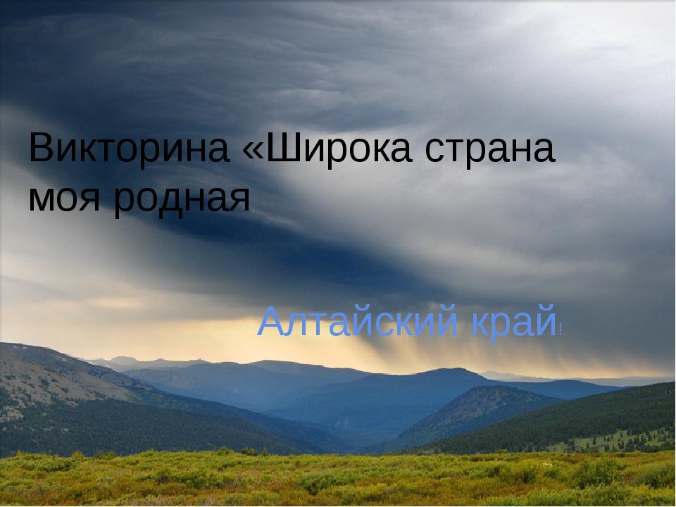 Алтайский край! Викторина «Широка страна моя родная