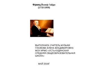 Франц Йозеф Гайдн (1732-1809) ВЫПОЛНИЛА УЧИТЕЛЬ МУЗЫКИ ГЛАЗКОВА ЕЛЕНА ВЛАДИМИ