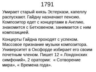 1791 Умирает старый князь Эстерхази, капеллу распускают. Гайдну назначают пен