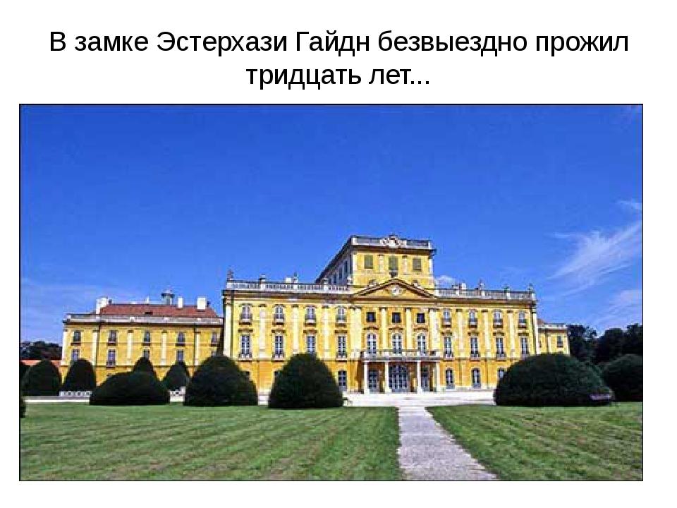 В замке Эстерхази Гайдн безвыездно прожил тридцать лет...