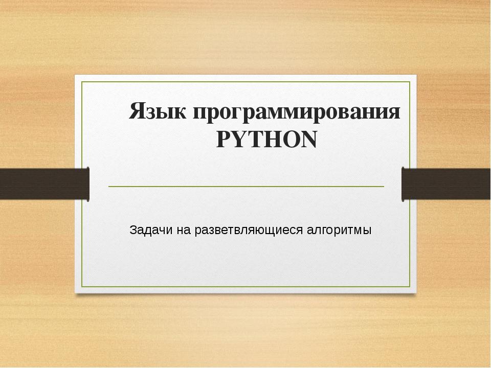 Язык программирования PYTHON Задачи на разветвляющиеся алгоритмы Учитель инфо...