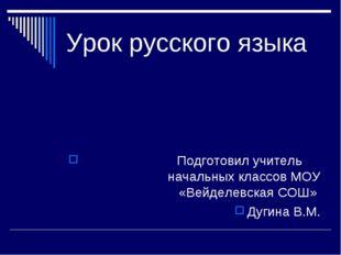 Урок русского языка Подготовил учитель начальных классов МОУ «Вейделевская СО