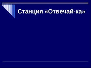 Станция «Отвечай-ка»