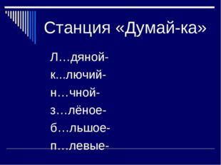 Станция «Думай-ка» Л…дяной- к...лючий- н…чной- з…лёное- б…льшое- п…левые-