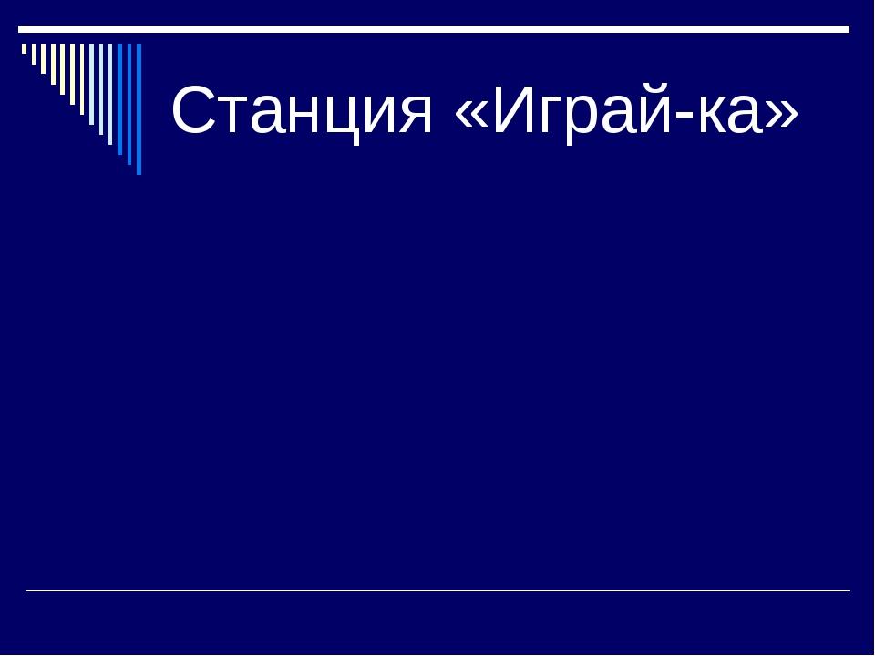 Станция «Играй-ка»