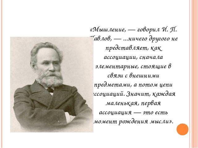 «Мышление, — говорил И. П. Павлов, — ...ничего другого не представляет, как а...