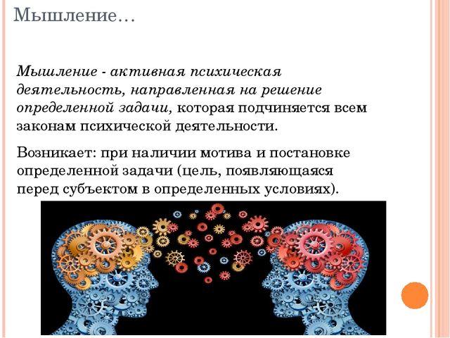 Мышление… Мышление - активная психическая деятельность, направленная на решен...