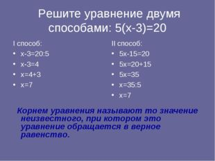 Решите уравнение двумя способами: 5(х-3)=20 I способ: х-3=20:5 х-3=4 х=4+3 х