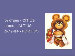 быстрее - CITIUS выше – ALTIUS сильнее - FORTIUS