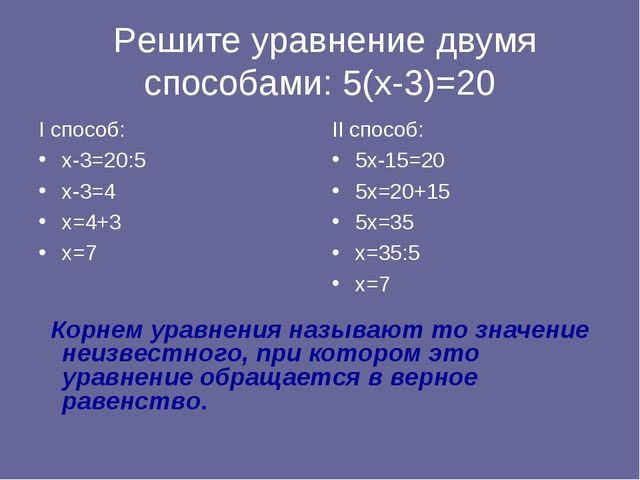 Решите уравнение двумя способами: 5(х-3)=20 I способ: х-3=20:5 х-3=4 х=4+3 х...