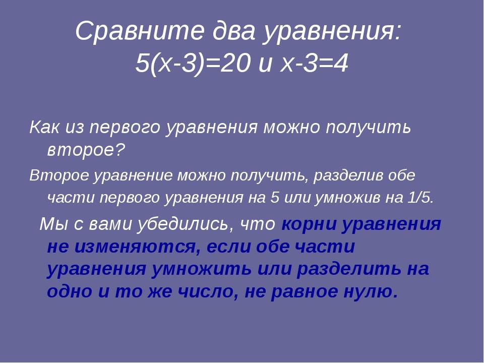 Сравните два уравнения: 5(х-3)=20 и х-3=4 Как из первого уравнения можно полу...