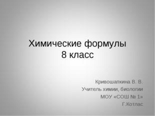 Химические формулы 8 класс Кривошапкина В. В. Учитель химии, биологии МОУ «СО